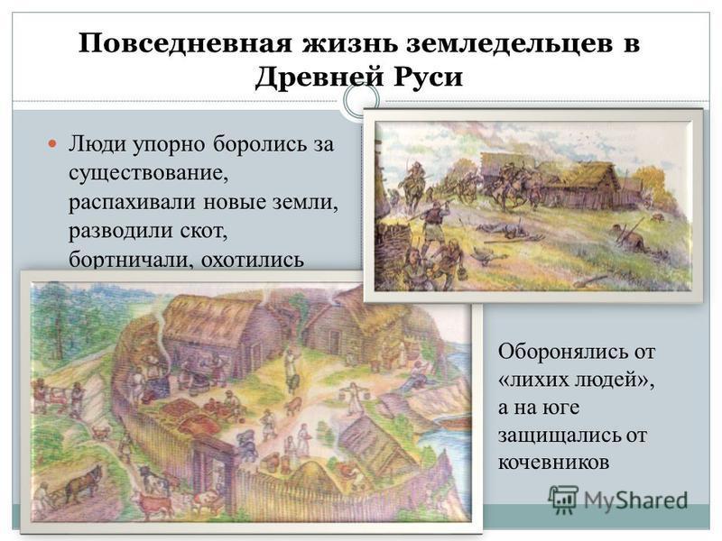 Повседневная жизнь земледельцев в Древней Руси Люди упорно боролись за существование, распахивали новые земли, разводили скот, бортничали, охотились Оборонялись от «лихих людей», а на юге защищались от кочевников