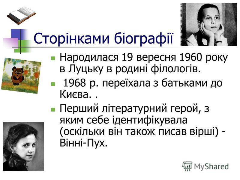 Сторінками біографії Народилася 19 вересня 1960 року в Луцьку в родині філологів. 1968 р. переїхала з батьками до Києва.. Перший літературний герой, з яким себе ідентифікувала (оскільки він також писав вірші) - Вінні-Пух.
