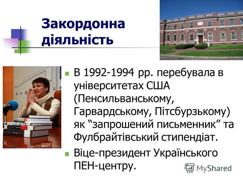 Закордонна діяльність В 1992-1994 рр. перебувала в університетах США (Пенсильванському, Гарвардському, Пітсбурзькому) як запрошений письменник та Фулбрайтівський стипендіат. Віце-президент Українського ПЕН-центру.