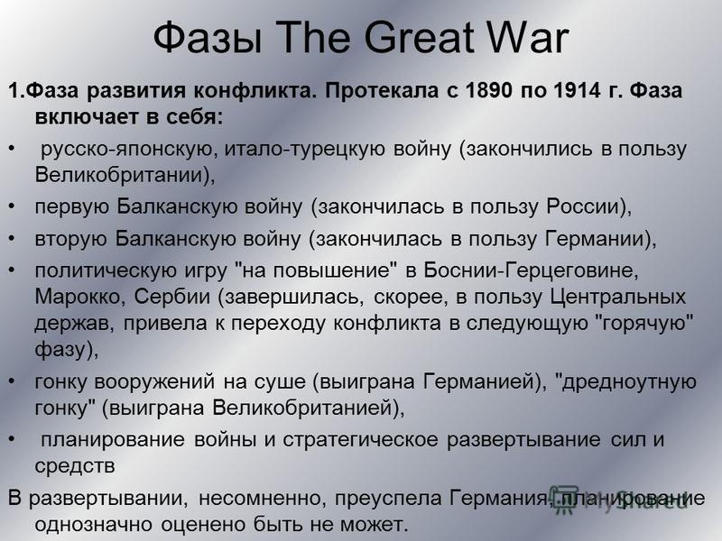 Фазы The Great War 1. Фаза развития конфликта. Протекала с 1890 по 1914 г. Фаза включает в себя: русско-японскую, итало-турецкую войну (закончились в пользу Великобритании), первую Балканскую войну (закончилась в пользу России), вторую Балканскую вой