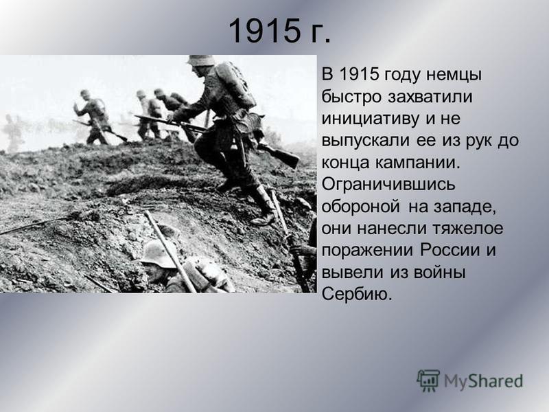1915 г. В 1915 году немцы быстро захватили инициативу и не выпускали ее из рук до конца кампании. Ограничившись обороной на западе, они нанесли тяжелое поражении России и вывели из войны Сербию.
