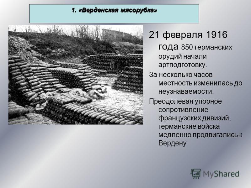 1. «Верденская мясорубка» 21 февраля 1916 года 850 германских орудий начали артподготовку. За несколько часов местность изменилась до неузнаваемости. Преодолевая упорное сопротивление французских дивизий, германские войска медленно продвигались к Вер