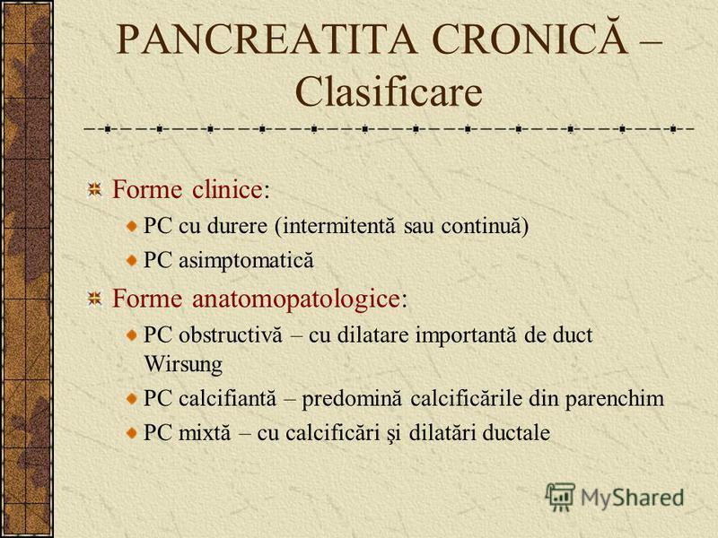 PANCREATITA CRONICĂ – Clasificare Forme clinice: PC cu durere (intermitentă sau continuă) PC asimptomatică Forme anatomopatologice: PC obstructivă – cu dilatare importantă de duct Wirsung PC calcifiantă – predomină calcificările din parenchim PC mixt