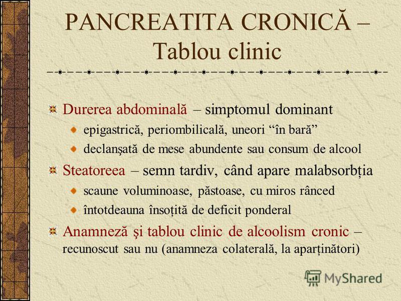PANCREATITA CRONICĂ – Tablou clinic Durerea abdominală – simptomul dominant epigastrică, periombilicală, uneori în bară declanşată de mese abundente sau consum de alcool Steatoreea – semn tardiv, când apare malabsorbţia scaune voluminoase, păstoase,