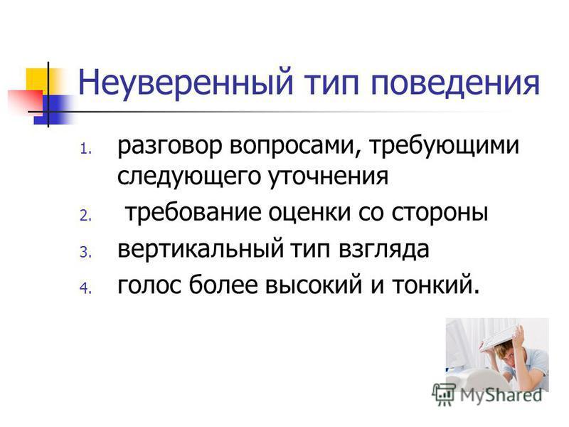 Неуверенный тип поведения 1. разговор вопросами, требующими следующего уточнения 2. требование оценки со стороны 3. вертикальный тип взгляда 4. голос более высокий и тонкий.