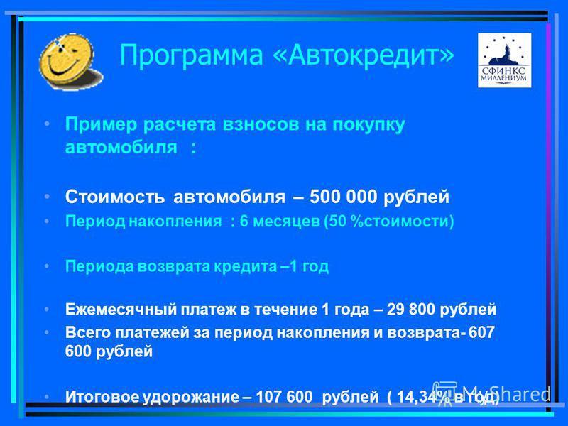 Программа «Автокредит» Пример расчета взносов на покупку автомобиля : Стоимость автомобиля – 500 000 рублей Период накопления : 6 месяцев (50 %стоимости) Периода возврата кредита –1 год Ежемесячный платеж в течение 1 года – 29 800 рублей Всего платеж