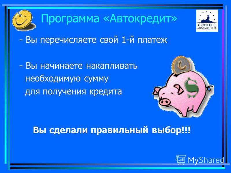 Программа «Автокредит» - Вы перечисляете свой 1-й платеж - Вы начинаете накапливать необходимую сумму для получения кредита Вы сделали правильный выбор!!!