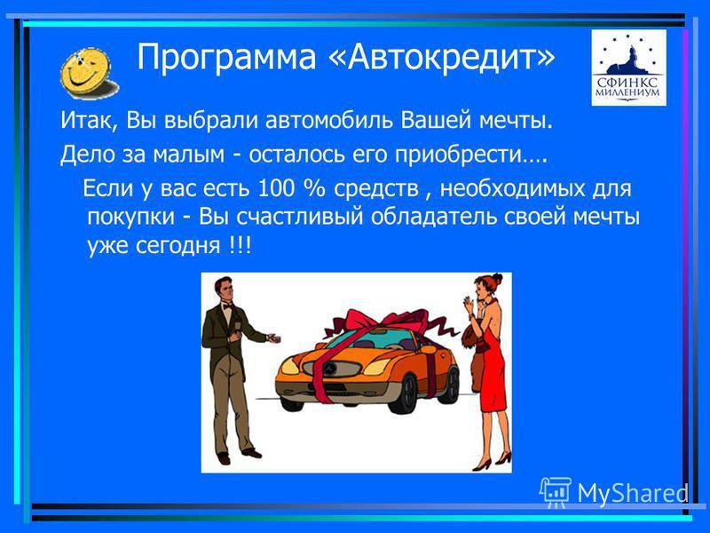 Итак, Вы выбрали автомобиль Вашей мечты. Дело за малым - осталось его приобрести…. Если у вас есть 100 % средств, необходимых для покупки - Вы счастливый обладатель своей мечты уже сегодня !!!