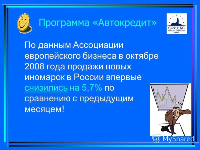 Программа «Автокредит» По данным Ассоциации европейского бизнеса в октябре 2008 года продажи новых иномарок в России впервые снизились на 5,7% по сравнению с предыдущим месяцем ! снизились