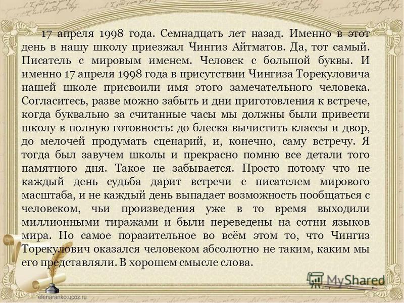 17 апреля 1998 года. Семнадцать лет назад. Именно в этот день в нашу школу приезжал Чингиз Айтматов. Да, тот самый. Писатель с мировым именем. Человек с большой буквы. И именно 17 апреля 1998 года в присутствии Чингиза Торекуловича нашей школе присво