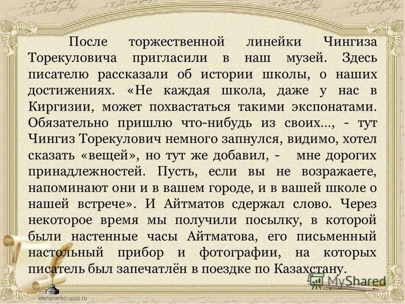 После торжественной линейки Чингиза Торекуловича пригласили в наш музей. Здесь писателю рассказали об истории школы, о наших достижениях. «Не каждая школа, даже у нас в Киргизии, может похвастаться такими экспонатами. Обязательно пришлю что-нибудь из