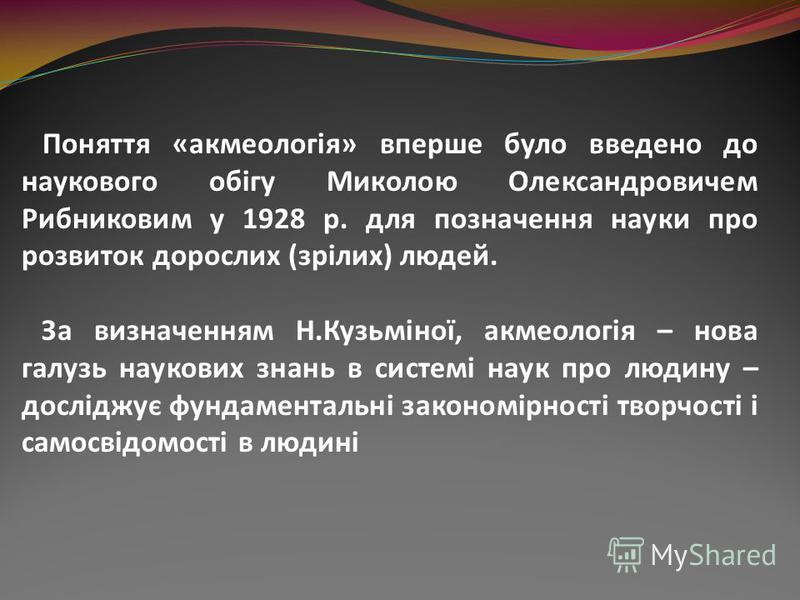 Поняття «акмеологія» вперше було введено до наукового обігу Миколою Олександровичем Рибниковим у 1928 р. для позначення науки про розвиток дорослих (зрілих) людей. За визначенням Н.Кузьміної, акмеологія – нова галузь наукових знань в системі наук про