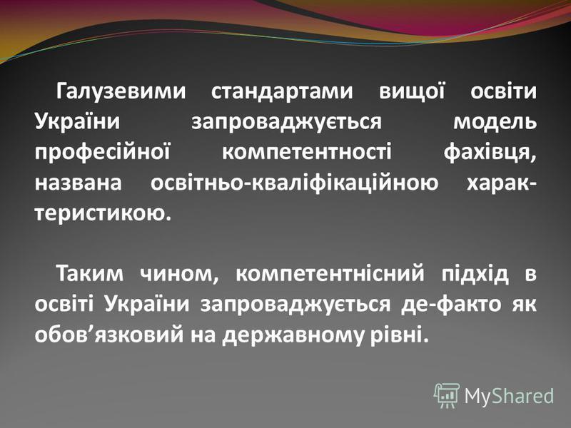 Галузевими стандартами вищої освіти України запроваджується модель професійної компетентності фахівця, названа освітньо-кваліфікаційною харак- теристикою. Таким чином, компетентнісний підхід в освіті України запроваджується де-факто як обовязковий на