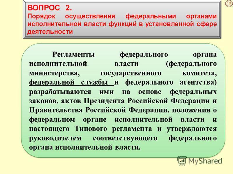 13 Регламенты федерального органа исполнительной власти (федерального министерства, государственного комитета, федеральной службы и федерального агентства) разрабатываются ими на основе федеральных законов, актов Президента Российской Федерации и Пра