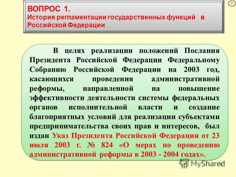 6 В целях реализации положений Послания Президента Российской Федерации Федеральному Собранию Российской Федерации на 2003 год, касающихся проведения административной реформы, направленной на повышение эффективности деятельности системы федеральных о