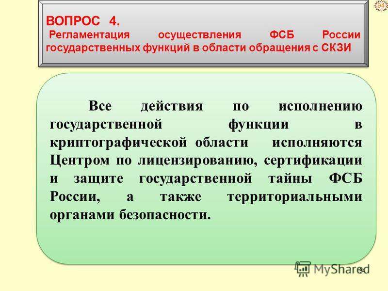 94 Все действия по исполнению государственной функции в криптографической области исполняются Центром по лицензированию, сертификации и защите государственной тайны ФСБ России, а также территориальными органами безопасности. ВОПРОС 4. Регламентация о