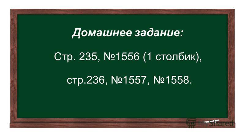 Домашнее задание: Стр. 235, 1556 (1 столбик), стр.236, 1557, 1558.