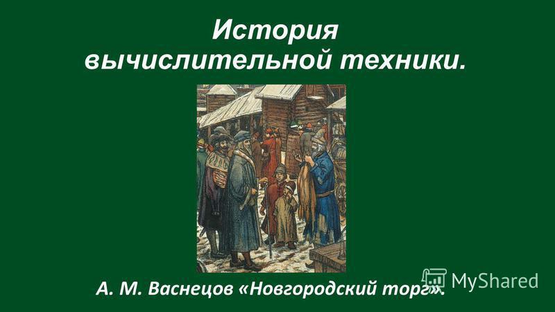История вычислительной техники. А. М. Васнецов «Новгородский торг».