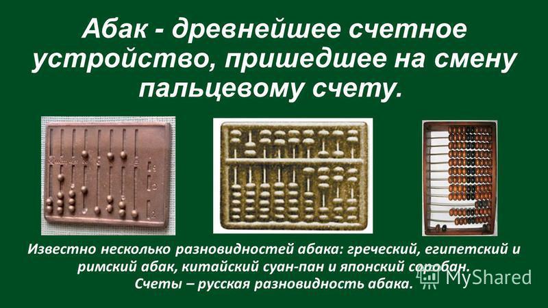 Абак - древнейшее счетное устройство, пришедшее на смену пальцевому счету. Известно несколько разновидностей абака: греческий, египетский и римский абак, китайский суан-пан и японский соробан. Счеты – русская разновидность абака.