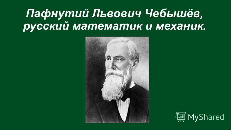 Пафнутий Львович Чебышёв, русский математик и механик.