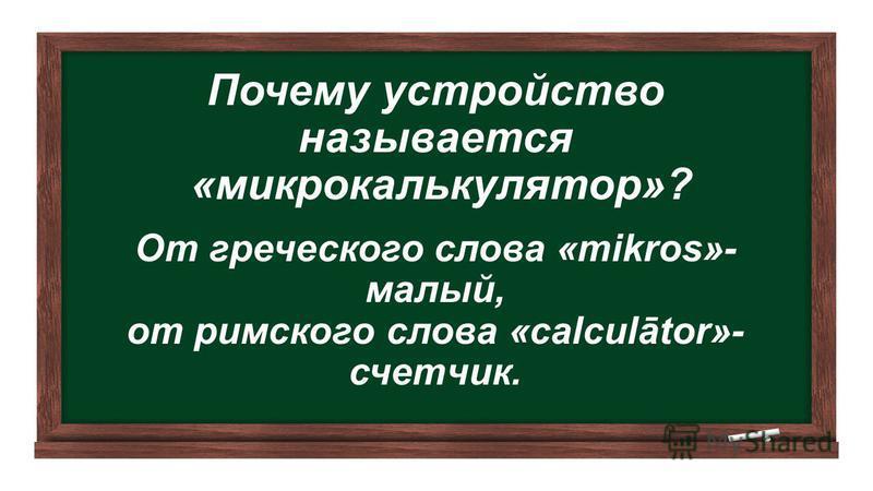 Почему устройство называется «микрокалькулятор»? От греческого слова «mikros»- малый, от римского слова «calculātor»- счетчик.