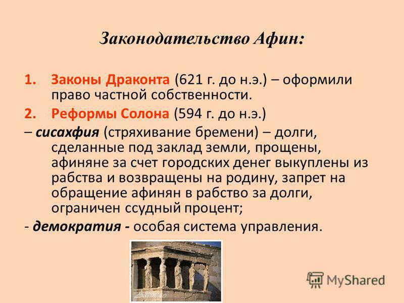 Законодательство Афин: 1. Законы Драконта (621 г. до н.э.) – оформили право частной собственности. 2. Реформы Солона (594 г. до н.э.) – сисахфия (стряхивание бремени) – долги, сделанные под заклад земли, прощены, афиняне за счет городских денег выкуп