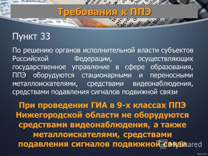 26 Требования к ППЭ Пункт 33 По решению органов исполнительной власти субъектов Российской Федерации, осуществляющих государственное управление в сфере образования, ППЭ оборудуются стационарными и переносными металлоискателями, средствами видеонаблюд