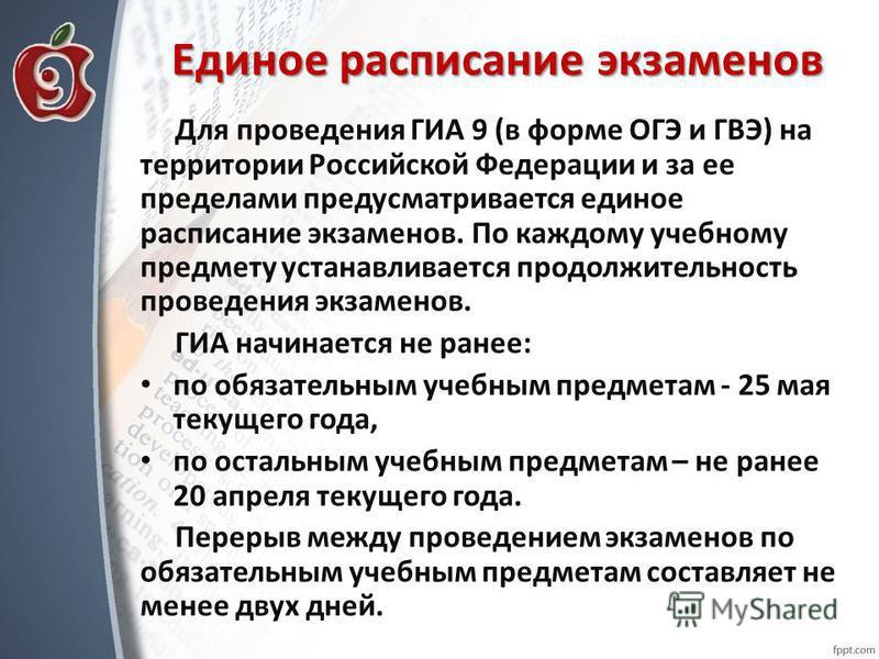 Единое расписание экзаменов Для проведения ГИА 9 (в форме ОГЭ и ГВЭ) на территории Российской Федерации и за ее пределами предусматривается единое расписание экзаменов. По каждому учебному предмету устанавливается продолжительность проведения экзамен