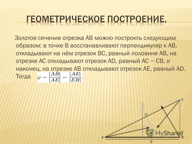 Золотое сечение отрезка AB можно построить следующим образом: в точке B восстанавливают перпендикуляр к AB, откладывают на нём отрезок BC, равный половине AB, на отрезке AC откладывают отрезок AD, равный AC CB, и наконец, на отрезке AB откладывают от