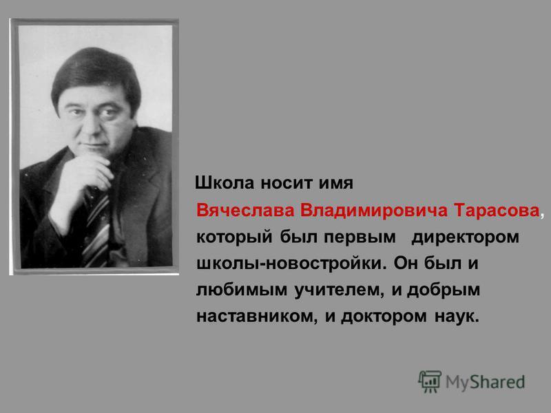 Школа носит имя Вячеслава Владимировича Тарасова, который был первым директором школы-новостройки. Он был и любимым учителем, и добрым наставником, и доктором наук.