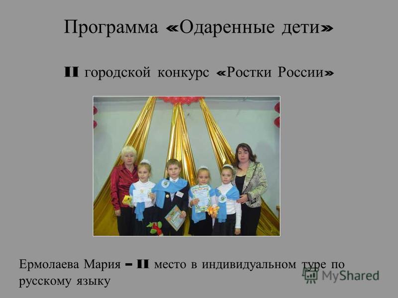 Программа « Одаренные дети » II городской конкурс « Ростки России » Ермолаева Мария – II место в индивидуальном туре по русскому языку