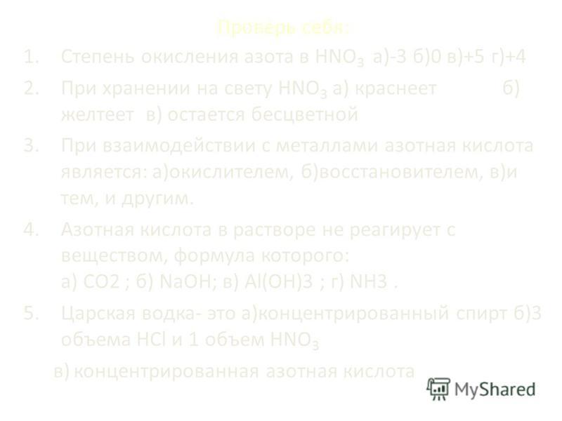 Проверь себя: 1. Степень окисления азота в HNO 3 а)-3 б)0 в)+5 г)+4 2. При хранении на свету HNO 3 а) краснеет б) желтеет в) остается бесцветной 3. При взаимодействии с металлами азотная кислота является: а)окислителем, б)восстановителем, в)и тем, и