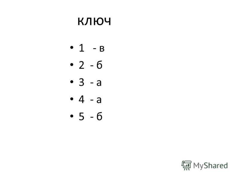 ключ 1 - в 2 - б 3 - а 4 - а 5 - б