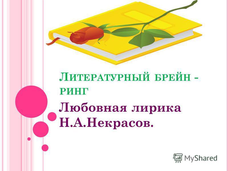 Л ИТЕРАТУРНЫЙ БРЕЙН - РИНГ Любовная лирика Н.А.Некрасов.