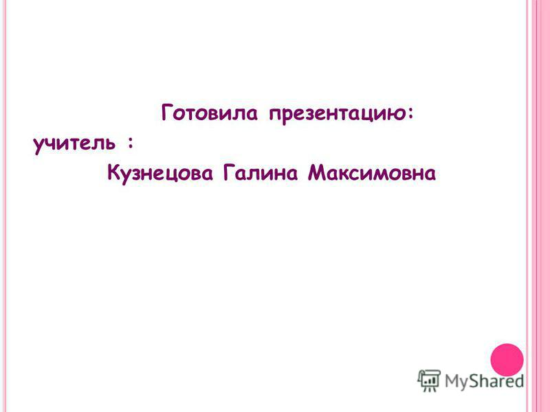 Готовила презентацию: учитель : Кузнецова Галина Максимовна