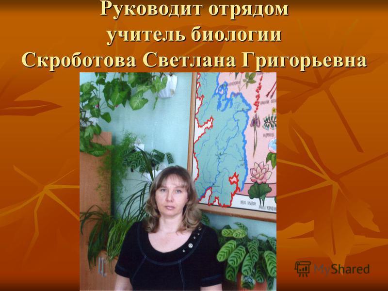 Руководит отрядом учитель биологии Скроботова Светлана Григорьевна