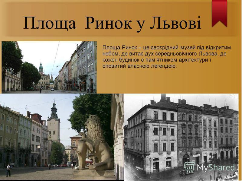 Площа Ринок у Львові Площа Ринок – це своєрідний музей під відкритим небом, де витає дух середньовічного Львова, де кожен будинок є памятником архітектури і оповитий власною легендою.