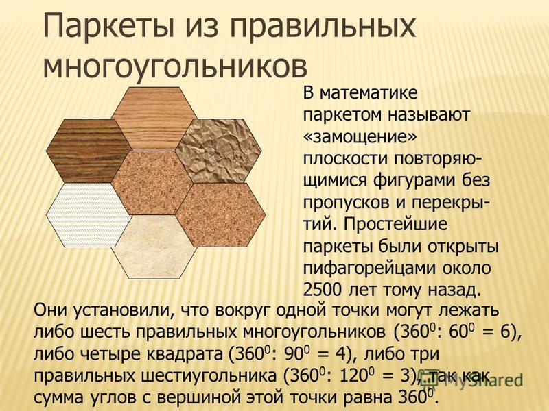 Паркеты из правильных многоугольников В математике паркетом называют «замощение» плоскости повторяющимися фигурами без пропусков и перекрытий. Простейшие паркеты были открыты пифагорейцами около 2500 лет тому назад. Они установили, что вокруг одной т