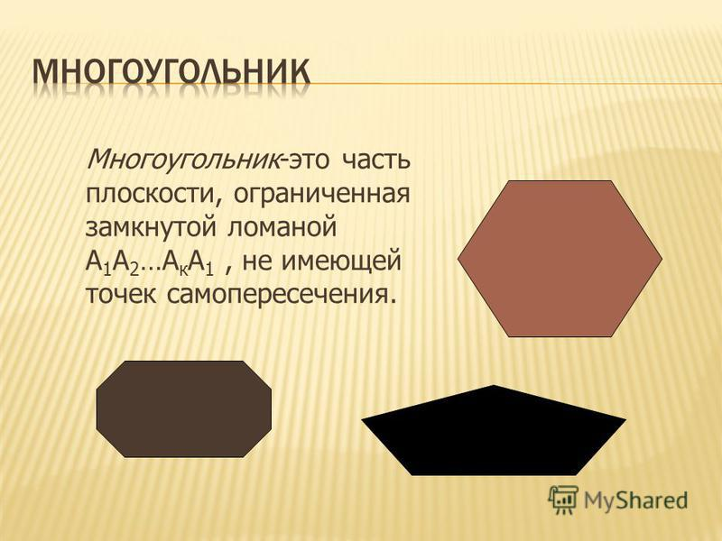 Многоугольник-это часть плоскости, ограниченная замкнутой ломаной А 1 А 2 …А к А 1, не имеющей точек самопересечения.