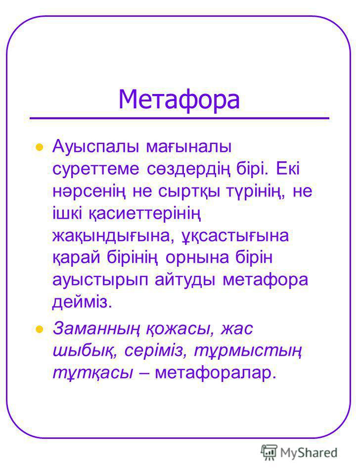Метафора Ауыспалы мағыналы суреттеме сөздердің бірі. Екі нәрсенің не сыртқы түрінің, не ішкі қасиеттерінің жақындығына, ұқсастығына қарай бірінің орнына бірін ауыстырып айтуды метафора дейміз. Заманның қожасы, жас шыбық, серіміз, тұрмыстың тұтқасы –