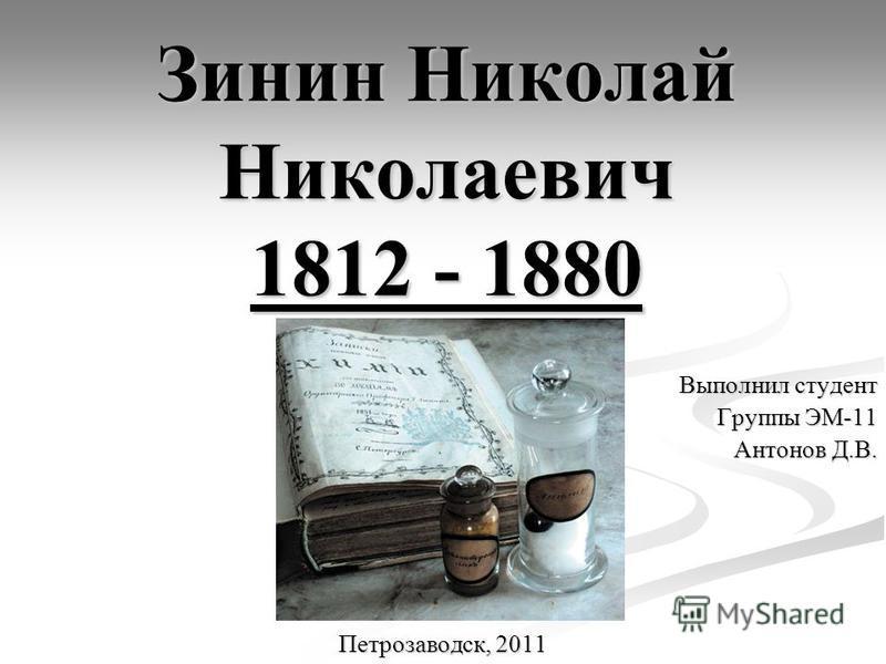 Зинин Николай Николаевич 1812 - 1880 Выполнил студент Группы ЭМ-11 Антонов Д.В. Петрозаводск, 2011