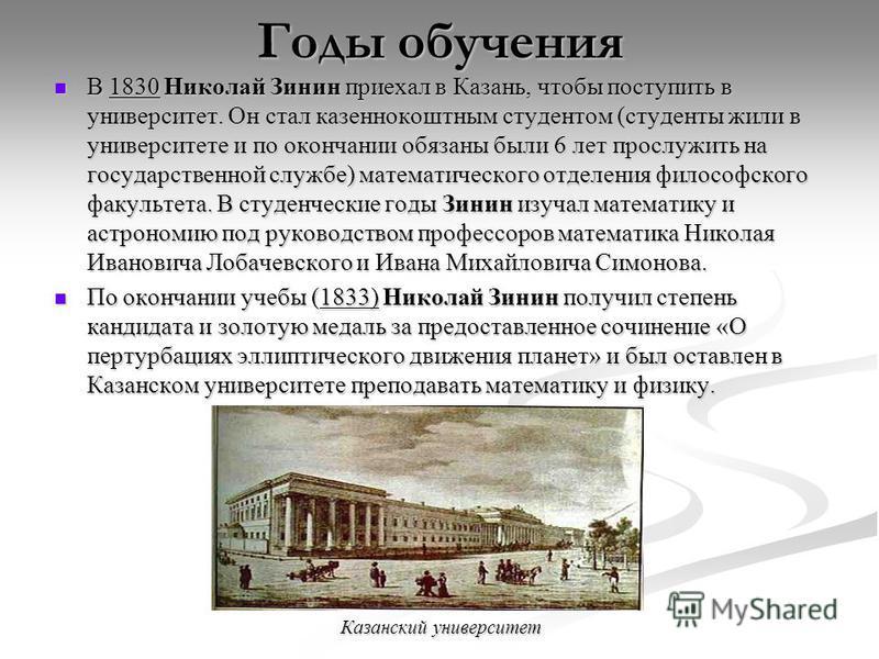 Годы обучения В 1830 Николай Зинин приехал в Казань, чтобы поступить в университет. Он стал казеннокоштным студентом (студенты жили в университете и по окончании обязаны были 6 лет прослужить на государственной службе) математического отделения филос