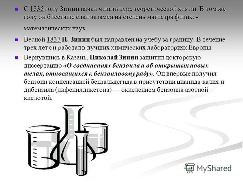 С 1835 году Зинин начал читать курс теоретической химии. В том же году он блестяще сдал экзамен на степень магистра физико- математических наук. С 1835 году Зинин начал читать курс теоретической химии. В том же году он блестяще сдал экзамен на степен