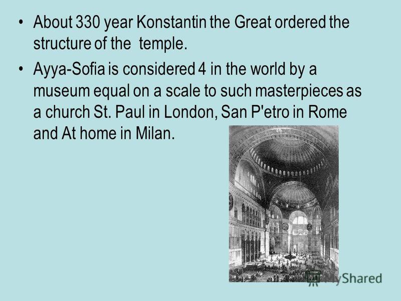 About 330 year Konstantin the Great ordered the structure of the temple. Ayya-Sofia is considered 4 in the world by a museum equal on a scale to such masterpieces as a church St. Paul in London, San P'etro in Rome and At home in Milan.