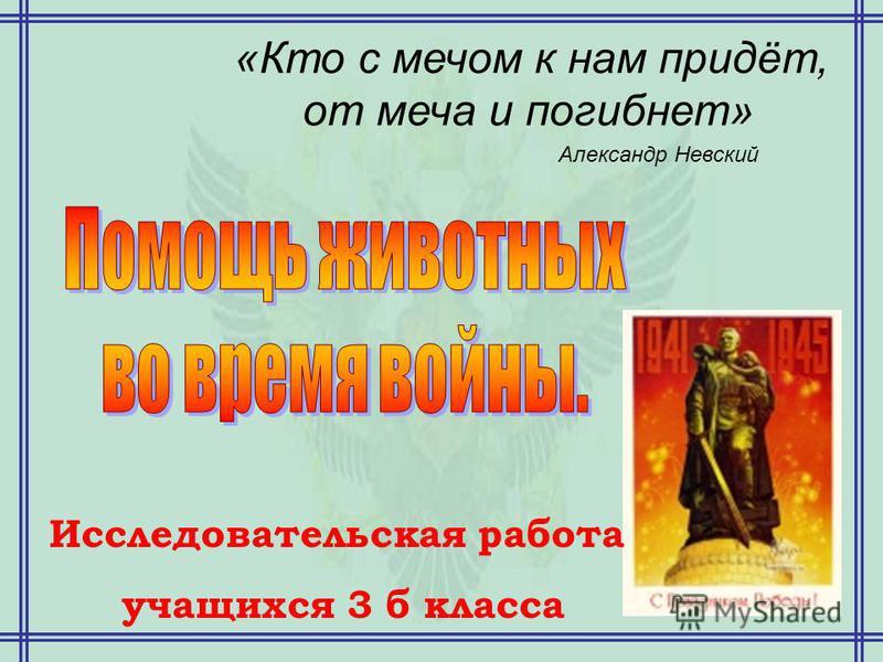 «Кто с мечом к нам придёт, от меча и погибнет» Александр Невский Исследовательская работа учащихся 3 б класса