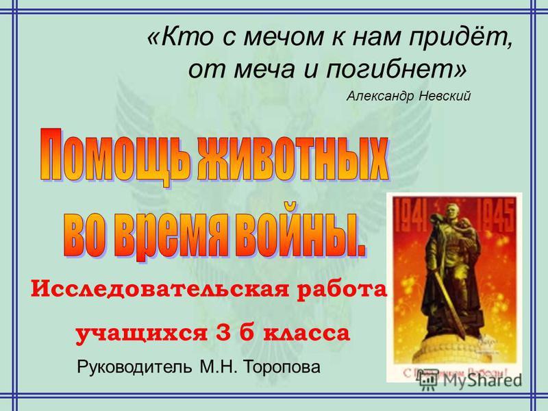 «Кто с мечом к нам придёт, от меча и погибнет» Александр Невский Исследовательская работа учащихся 3 б класса Руководитель М.Н. Торопова