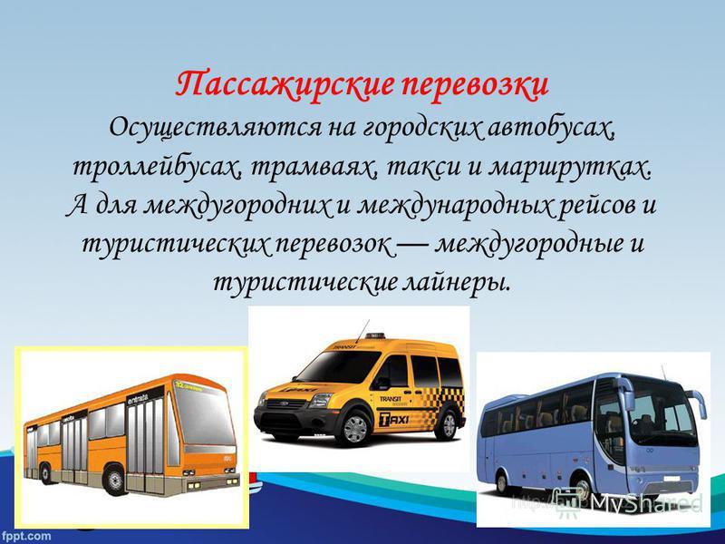 Пассажирские перевозки Осуществляются на городских автобусах, троллейбусах, трамваях, такси и маршрутках. А для междугородних и международных рейсов и туристических перевозок междугородные и туристические лайнеры..