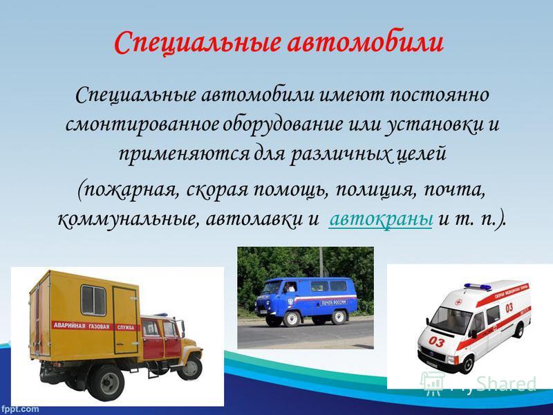 Специальные автомобили Специальные автомобили имеют постоянно смонтированное оборудование или установки и применяются для различных целей (пожарная, скорая помощь, полиция, почта, коммунальные, автолавки и автокраны и т. п.).автокраны