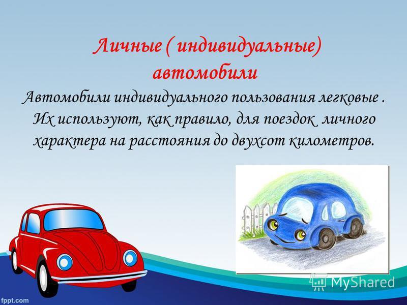 Личные ( индивидуальные) автомобили Автомобили индивидуального пользования легковые. Их используют, как правило, для поездок личного характера на расстояния до двухсот километров.