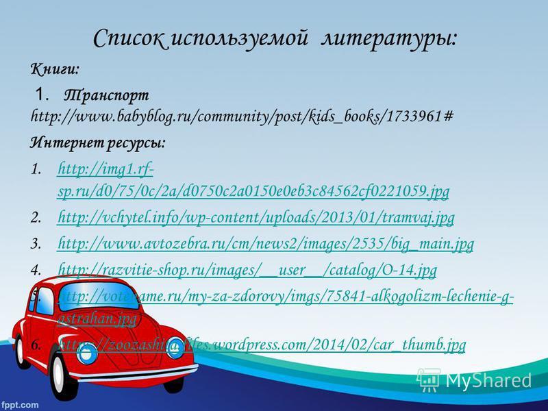 Список используемой литературы: Книги: 1. Транспорт http://www.babyblog.ru/community/post/kids_books/1733961# Интернет ресурсы: 1.http://img1.rf- sp.ru/d0/75/0c/2a/d0750c2a0150e0eb3c84562cf0221059.jpghttp://img1.rf- sp.ru/d0/75/0c/2a/d0750c2a0150e0eb